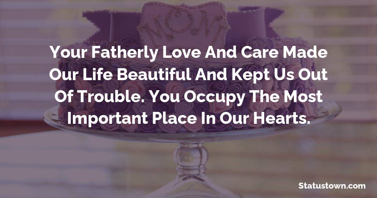 Birthday Wishes for Dad -   Your fatherly love and care made our life beautiful and kept us out of trouble. You occupy the most important place in our hearts.