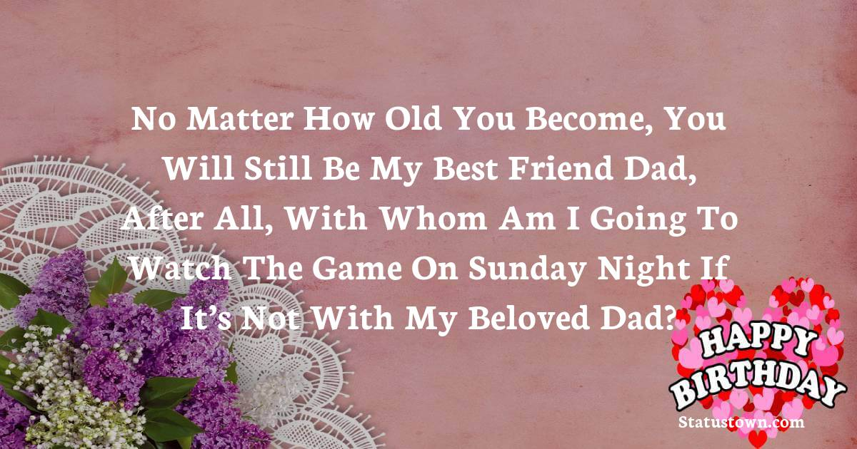 Birthday Wishes for Dad -   No matter how old you become, you will still be my best friend dad, after all, with whom am I going to watch the game on Sunday night if it's not with my beloved dad?