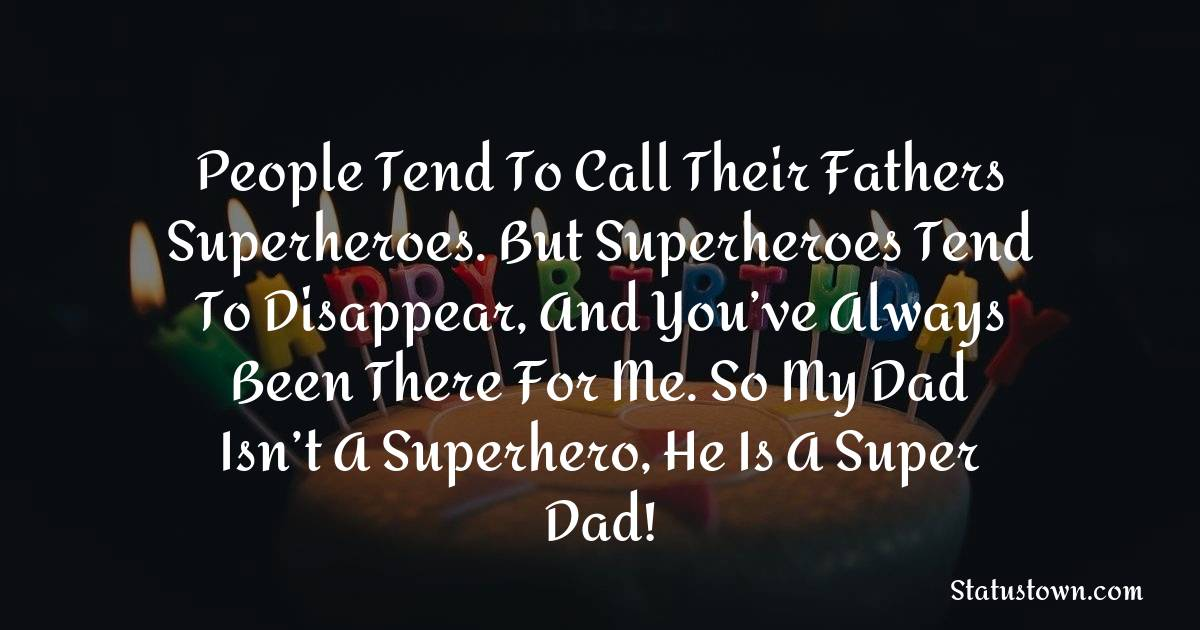 Birthday Wishes for Dad -   People tend to call their fathers superheroes. But superheroes tend to disappear, and you've always been there for me. So my dad isn't a superhero, he is a super dad!