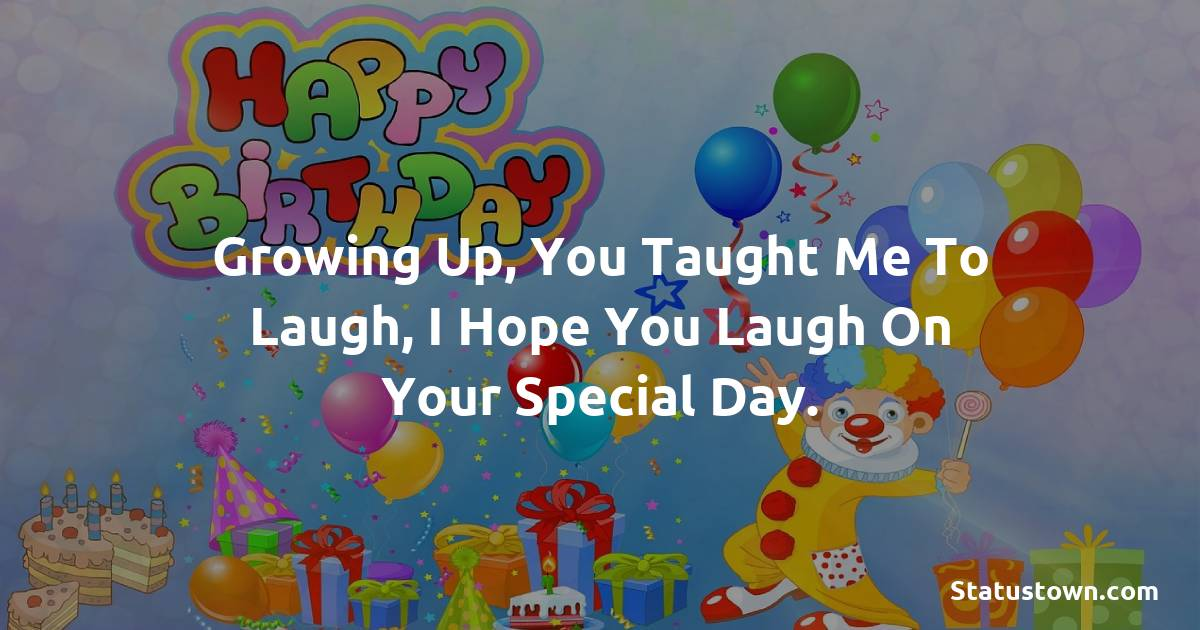 Birthday Wishes for Dad -   Growing up, you taught me to laugh, I hope you laugh on your special day.