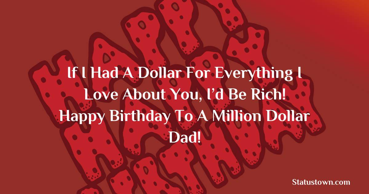 Birthday Wishes for Dad -   If I had a dollar for everything I love about you, I'd be rich! Happy birthday to a million dollar dad!