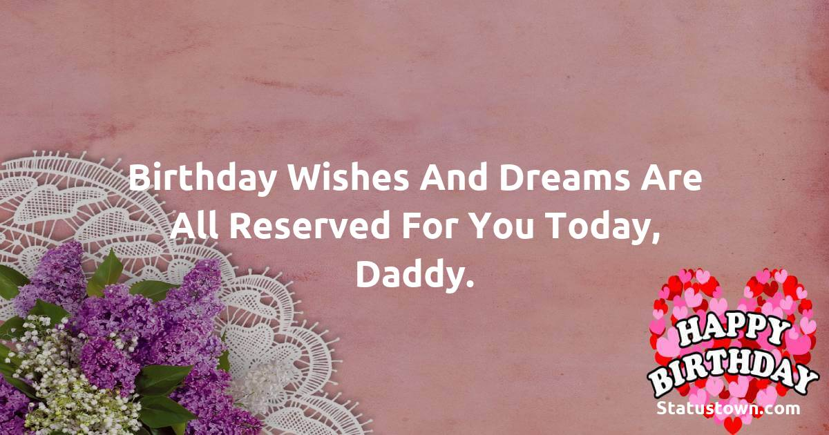 Birthday Wishes for Dad -   Birthday wishes and dreams are all reserved for you today, daddy.