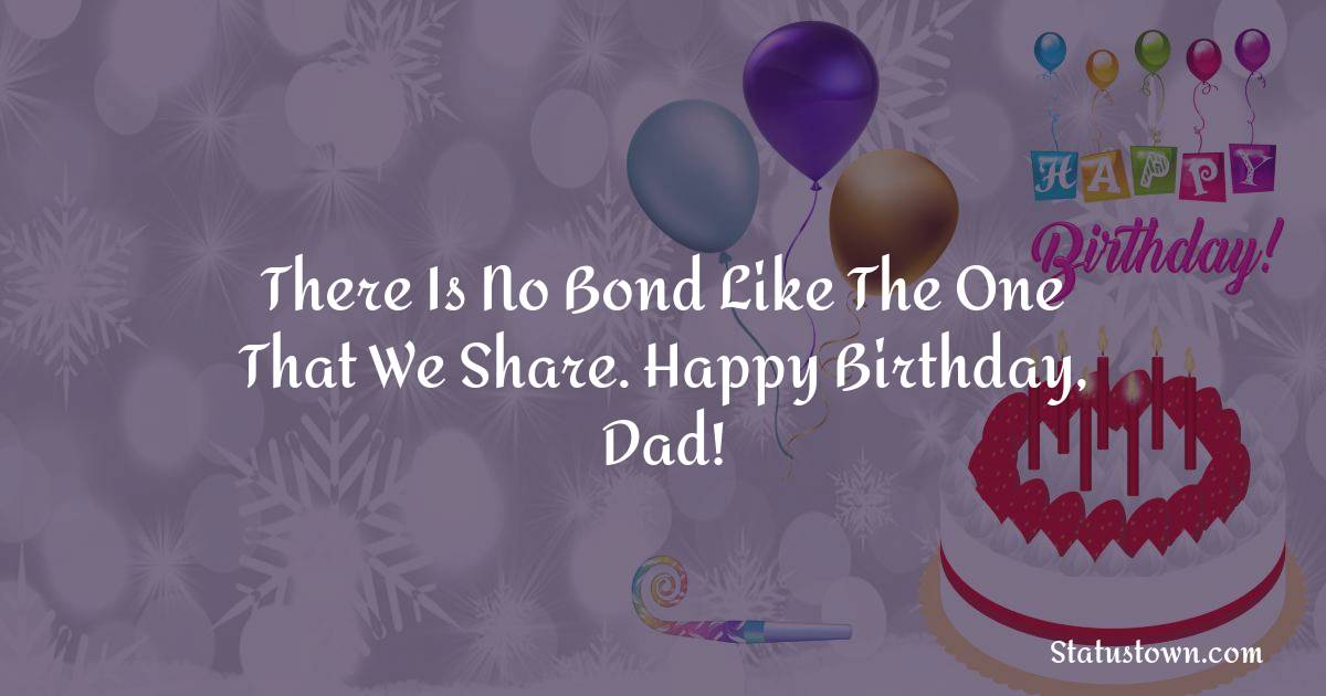 Birthday Wishes for Dad -   There is no bond like the one that we share. Happy birthday, Dad!