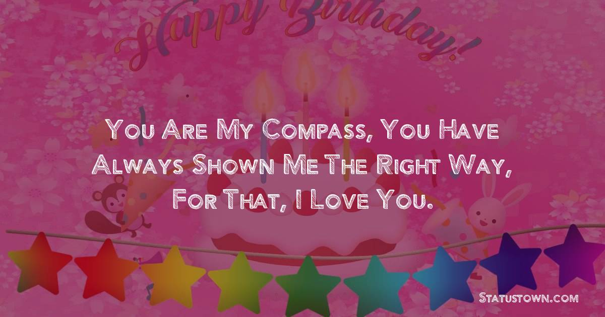 Birthday Wishes for Dad -   You are my compass, you have always shown me the right way, for that, I love you.