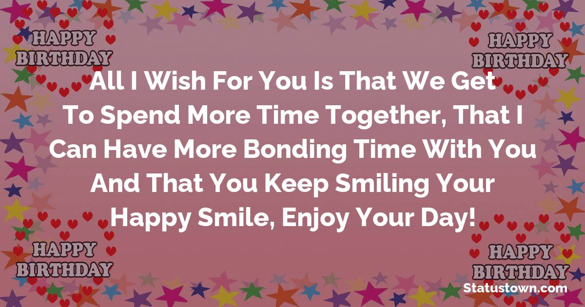 Birthday Wishes for Dad -   All I wish for you is that we get to spend more time together, that I can have more bonding time with you and that you keep smiling your happy smile, enjoy your day!