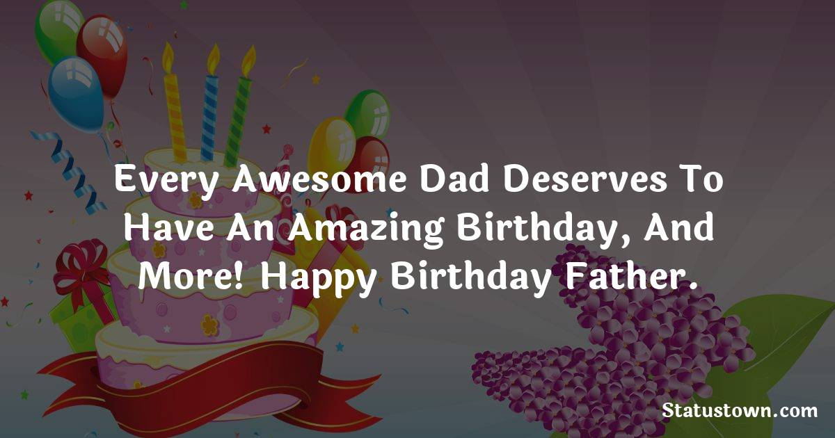 Birthday Wishes for Dad -   Every awesome dad deserves to have an amazing birthday, and more! Happy birthday father.