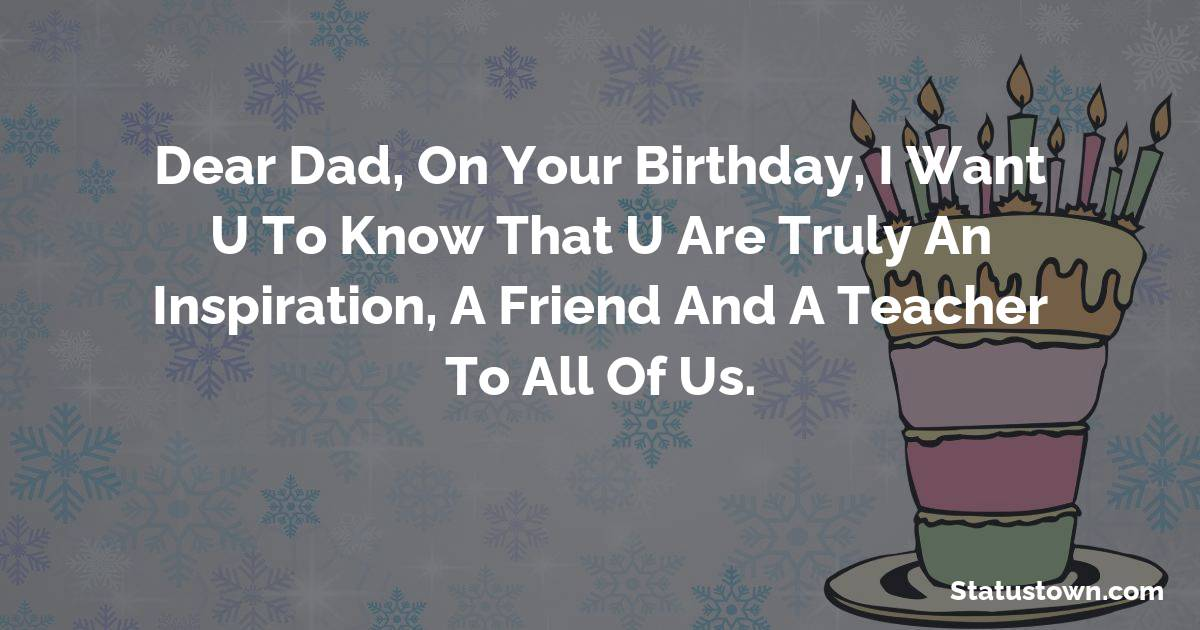 Birthday Wishes for Dad -   Dear Dad, on your birthday, I want U to know that U are truly an inspiration, a friend and a teacher to all of us.