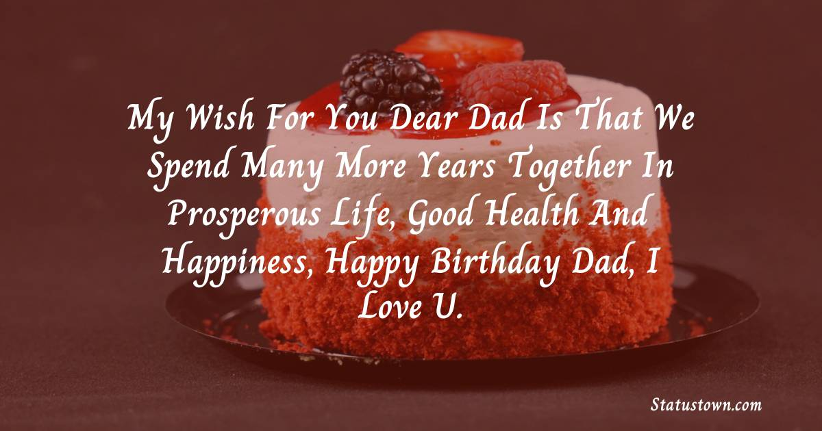 Birthday Wishes for Dad -   My wish for you dear dad is that we spend many more years together in prosperous life, good health and happiness, happy birthday dad, I love U.
