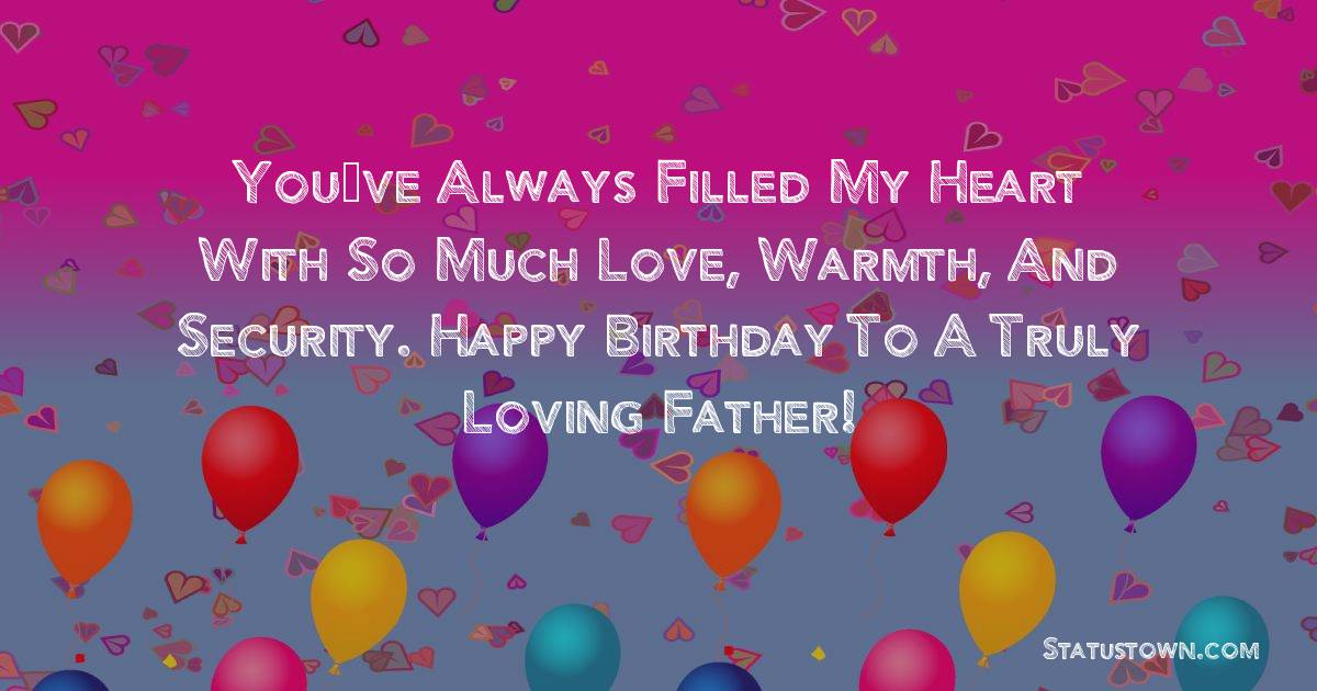 Birthday Wishes for Dad -   You've always filled my heart with so much love, warmth, and security. Happy birthday to a truly loving father!