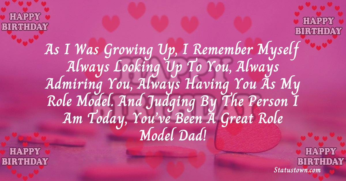Birthday Wishes for Dad -   As I was growing up, I remember myself always looking up to you, always admiring you, always having you as my role model. And judging by the person I am today, you've been a great role model dad!