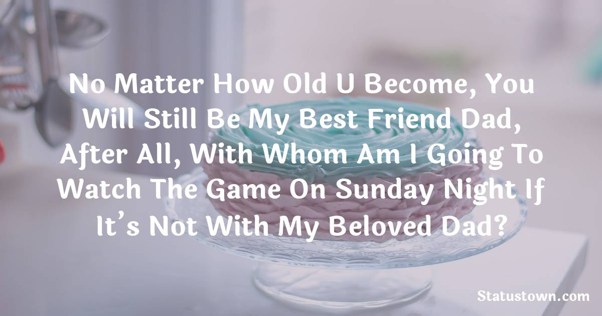 Birthday Wishes for Dad -   No matter how old U become, you will still be my best friend dad, after all, with whom am I going to watch the game on Sunday night if it's not with my beloved dad?