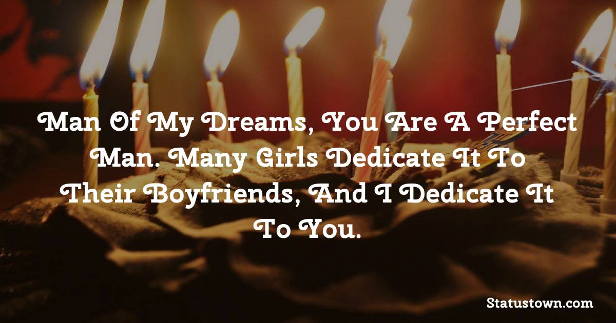 Birthday Wishes for Dad -   Man of my dreams, you are a perfect man. Many girls dedicate it to their boyfriends, and I dedicate it to you.