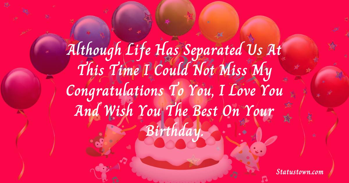 Birthday Wishes for Dad -   Although life has separated us at this time I could not miss my congratulations to you, I love you and wish you the best on your Birthday.