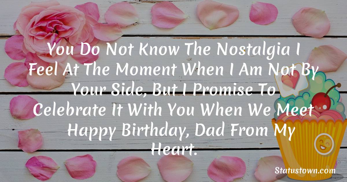 Birthday Wishes for Dad -   You do not know the nostalgia I feel at the moment when I am not by your side, but I promise to celebrate it with you when we meet — happy birthday, Dad from my heart.