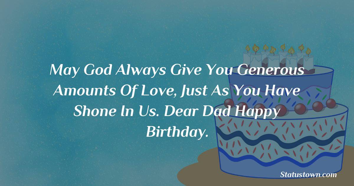 Birthday Wishes for Dad -   May God always give you generous amounts of love, just as you have shone in us. Dear dad happy Birthday.