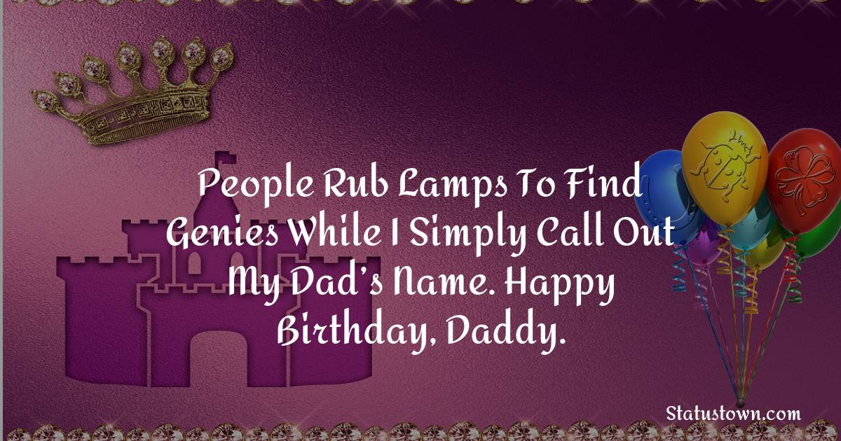 Birthday Wishes for Dad -   People rub lamps to find genies while I simply call out my dad's name. Happy birthday, daddy.