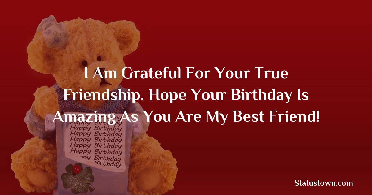 Birthday Wishes for Friends -   I am grateful for your true friendship. Hope your birthday is amazing as you are my best friend!