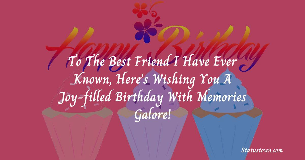 Birthday Wishes for Friends -   To the best friend I have ever known, here's wishing you a joy-filled birthday with memories galore!