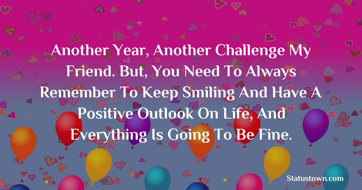 Birthday Wishes for Friends -   Another year, another challenge my friend. But, you need to always remember to keep smiling and have a positive outlook on life, and everything is going to be fine.