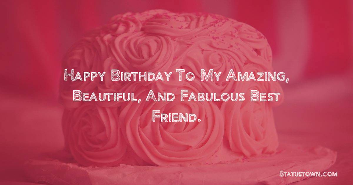 Birthday Wishes for Friends -   Happy Birthday to my amazing, beautiful, and fabulous best friend.