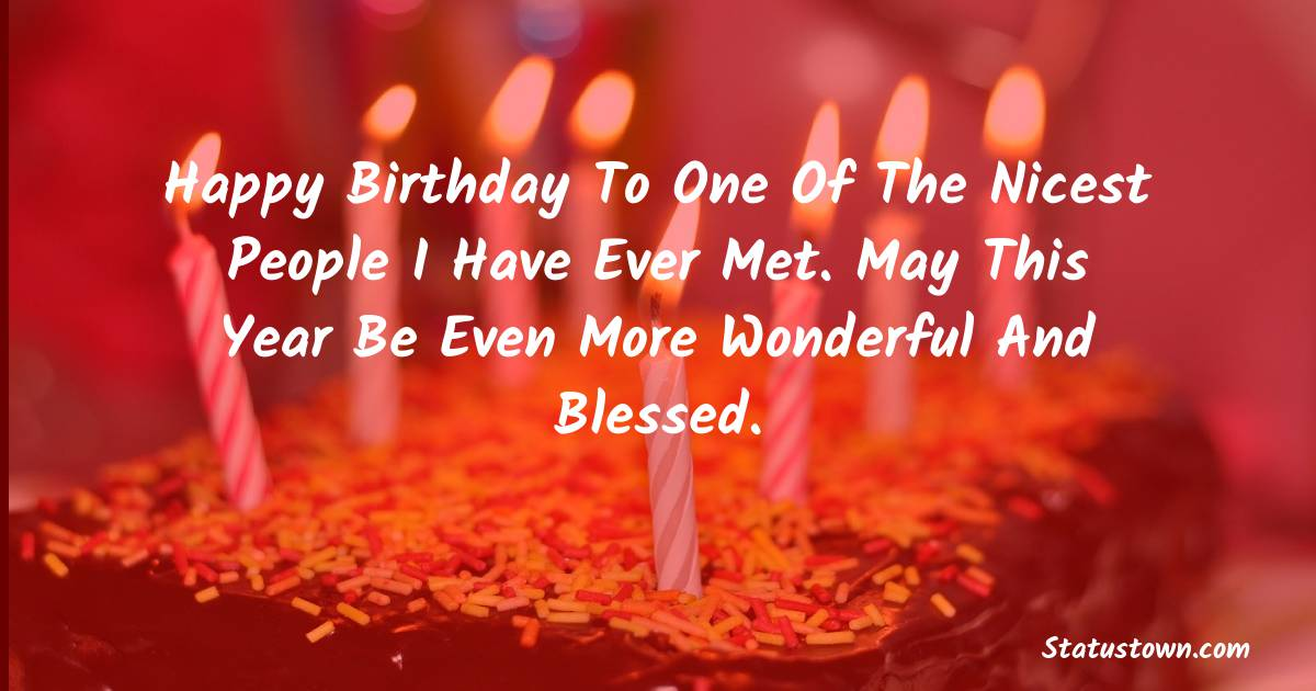 Birthday Wishes for Friends -   Happy birthday to one of the nicest people I have ever met. May this year be even more wonderful and blessed.