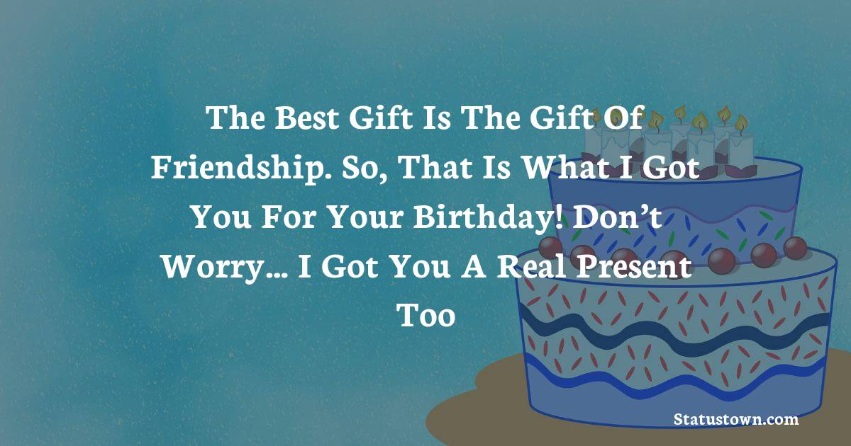 Birthday Wishes for Friends -   The best gift is the gift of friendship. So, that is what I got you for your birthday! Don't worry… I got you a real present too