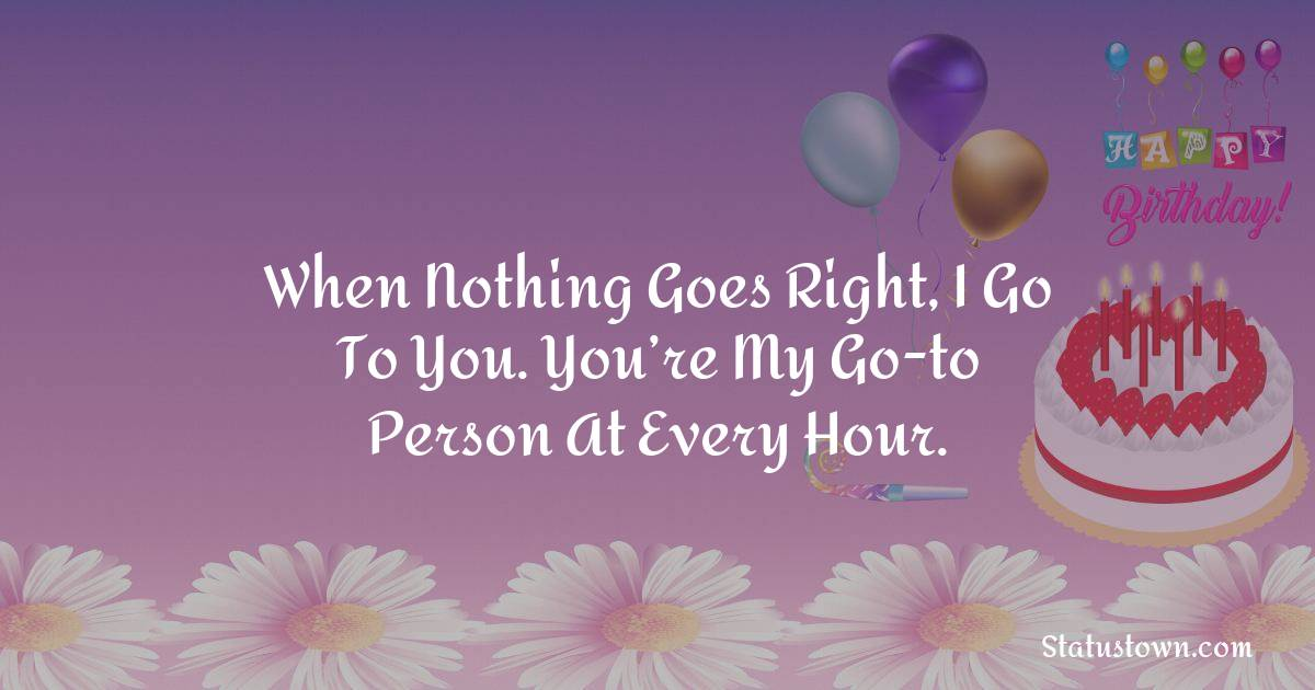 Birthday Wishes for Friends -   When nothing goes right, I go to you. You're my go-to person at every hour.