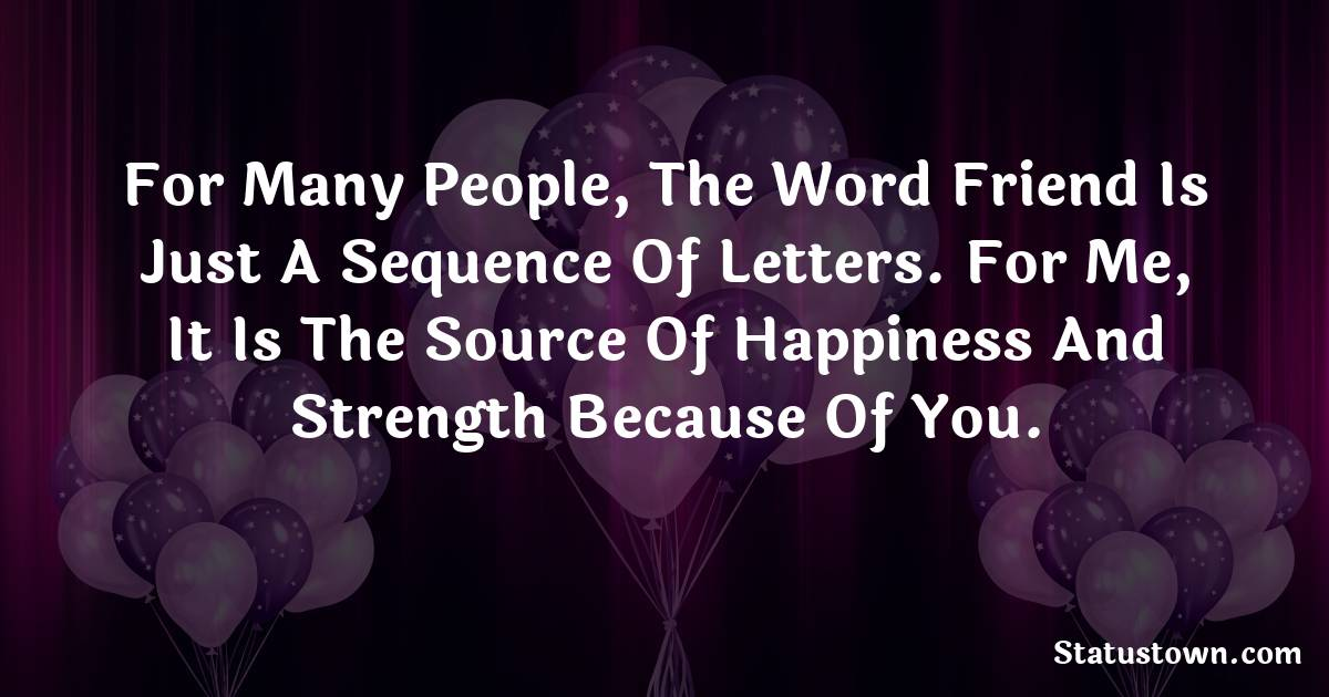 Birthday Wishes for Friends -   For many people, the word friend is just a sequence of letters. For me, it is the source of happiness and strength because of you.