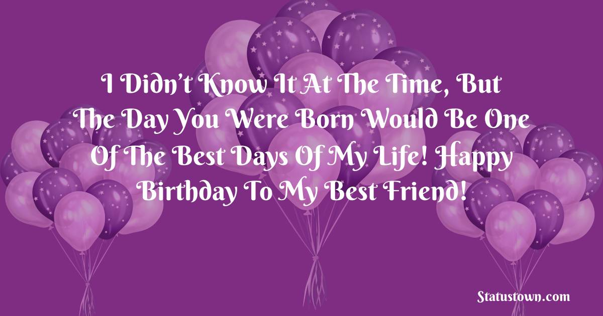 Birthday Wishes for Friends -   I didn't know it at the time, but the day you were born would be one of the best days of my life! Happy Birthday to my best friend!