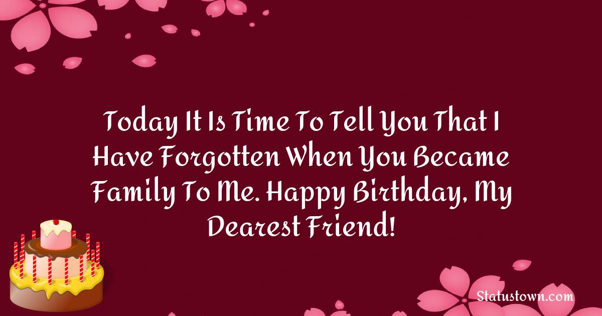 Birthday Wishes for Friends -   Today it is time to tell you that I have forgotten when you became family to me. Happy birthday, my dearest friend!