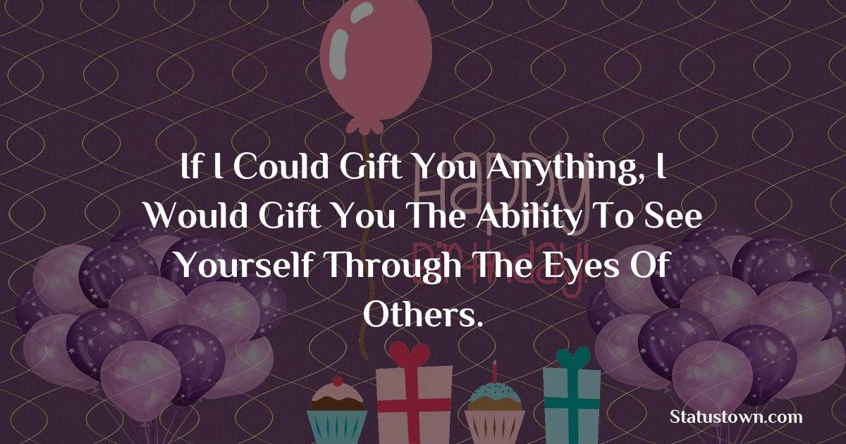 Birthday Wishes for Friends -   If I could gift you anything, I would gift you the ability to see yourself through the eyes of others.