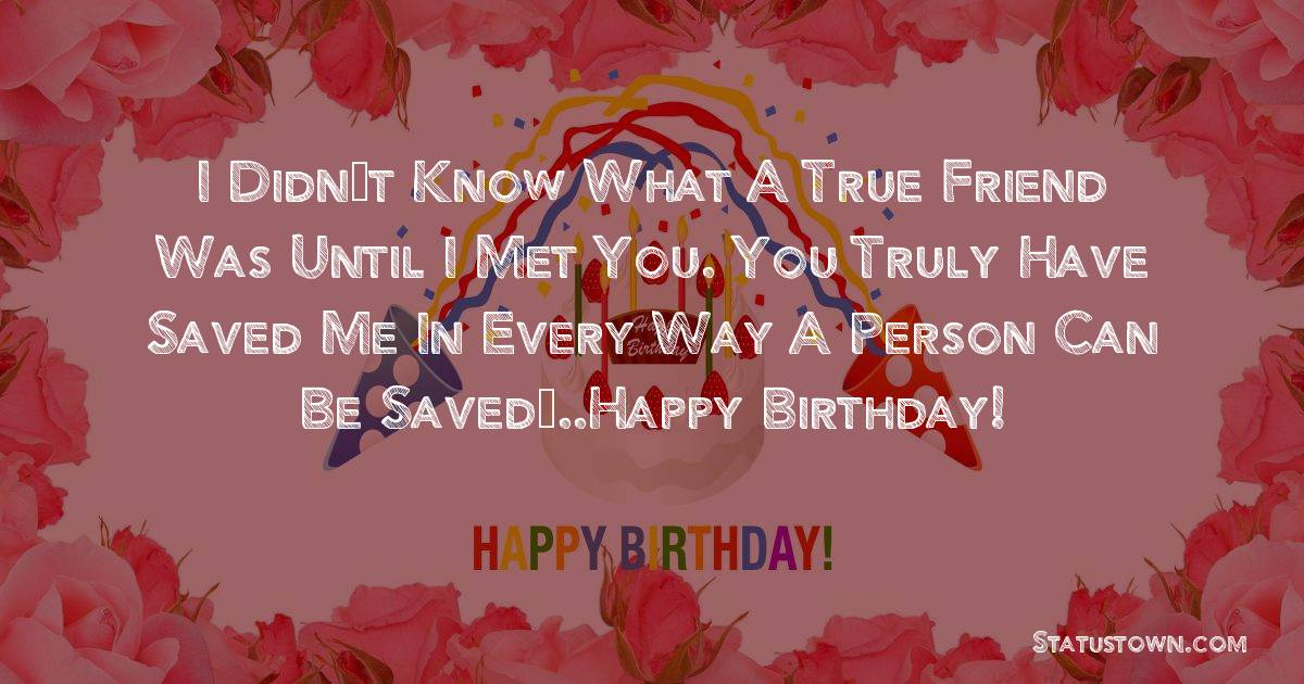 Birthday Wishes for Friends -   I didn't know what a true friend was until I met you. You truly have saved me in every way a person can be saved…..Happy birthday!