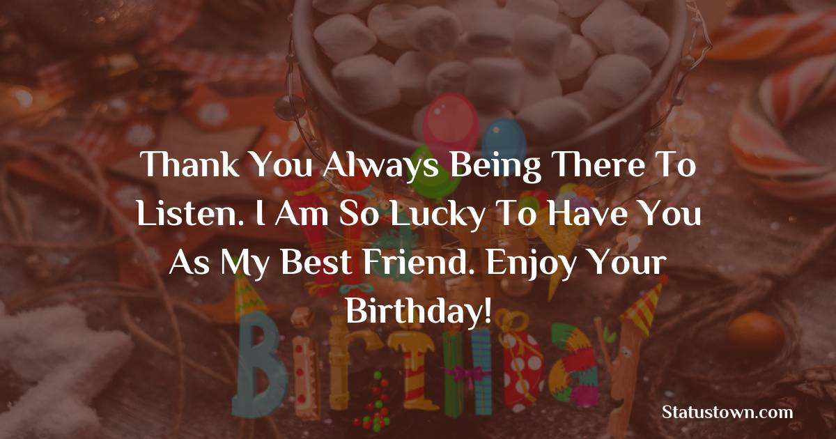 Birthday Wishes for Friends -   Thank you always being there to listen. I am so lucky to have you as my best friend. Enjoy your birthday!