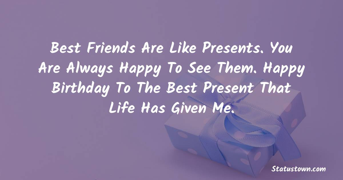 Birthday Wishes for Friends -   Best friends are like presents. You are always happy to see them. Happy birthday to the best present that life has given me.