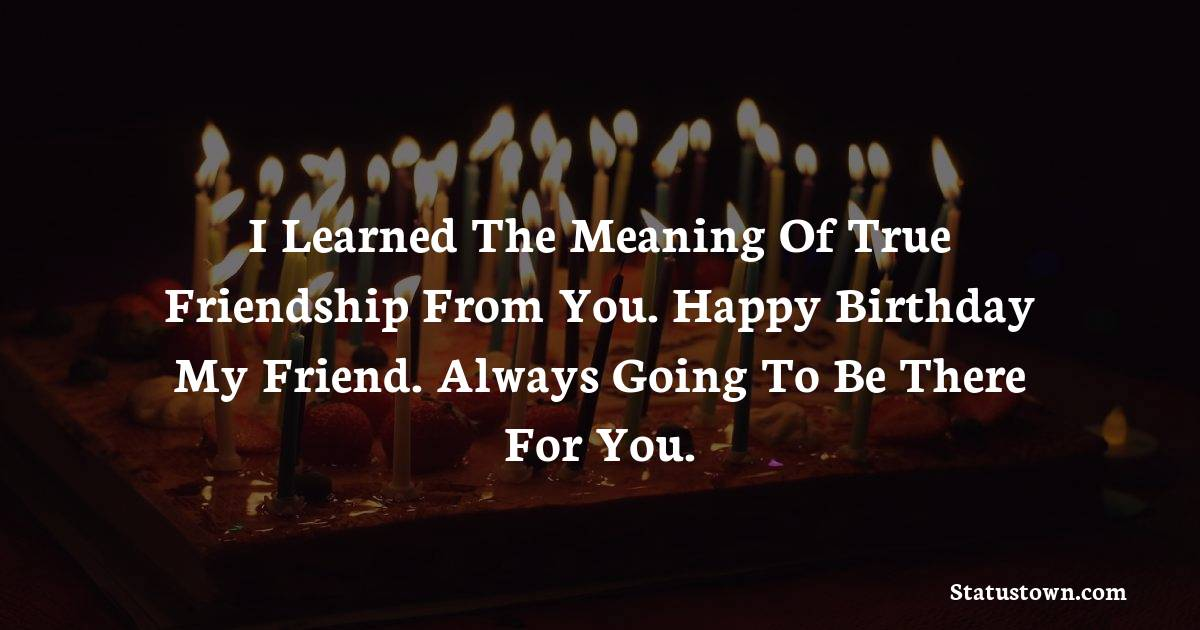 Birthday Wishes for Friends -   I learned the meaning of true friendship from you. Happy birthday my friend. Always going to be there for you.