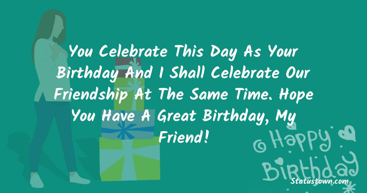Birthday Wishes for Friends -   You celebrate this day as your birthday and I shall celebrate our friendship at the same time. Hope you have a great birthday, my friend!