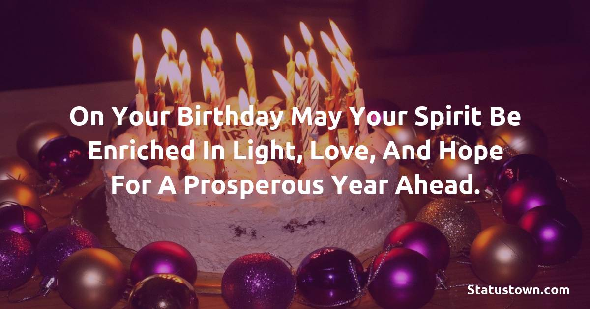 Birthday Wishes for Friends -   On your birthday may your spirit be enriched in light, love, and hope for a prosperous year ahead.