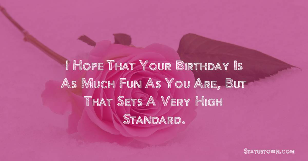 Birthday Wishes for Friends -   I hope that your birthday is as much fun as you are, but that sets a very high standard.