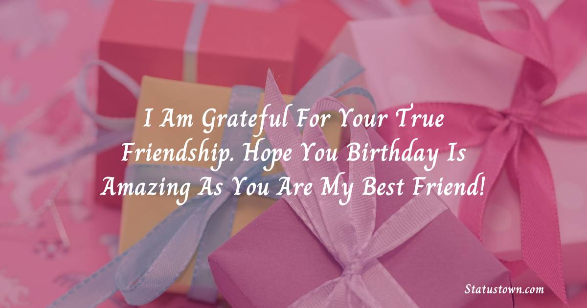 Birthday Wishes for Friends -   I am grateful for your true friendship. Hope you birthday is amazing as you are my best friend!