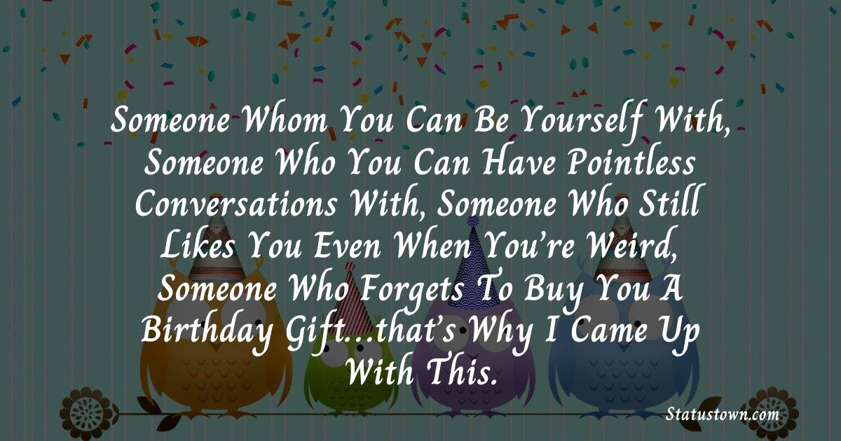 Birthday Wishes for Friends -  someone whom you can be yourself with, someone who you can have pointless conversations with, someone who still likes you even when you're weird, someone who forgets to buy you a birthday gift…that's why I came up with this.