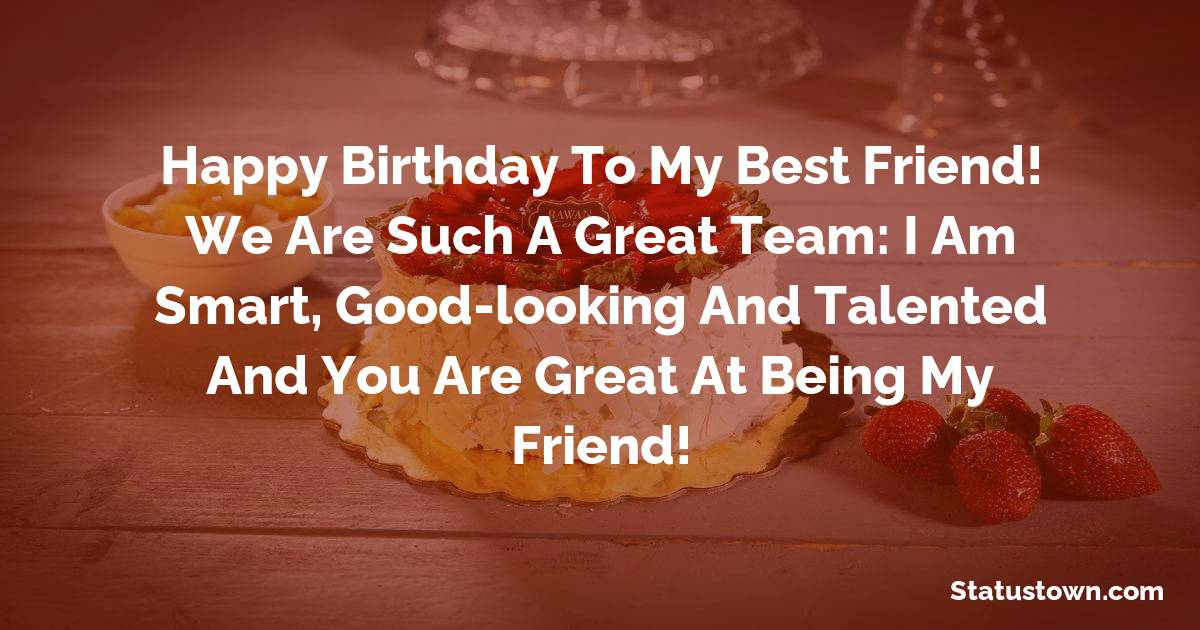 Happy birthday to my best friend! We are such a great team: I am smart, good-looking and talented and you are great at being my friend!   - Birthday Wishes for Friends