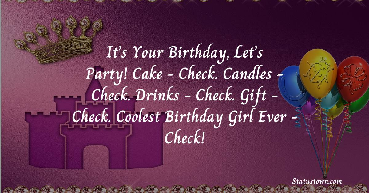 Birthday Wishes for Friends -   It's your birthday, let's party! Cake - check. Candles - check. Drinks - check. Gift - check. Coolest birthday girl ever - check!