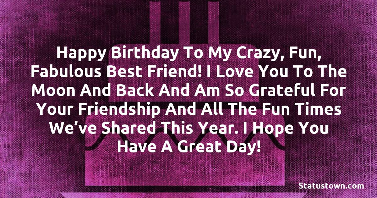 Birthday Wishes for Friends -   Happy birthday to my crazy, fun, fabulous best friend! I love you to the moon and back and am so grateful for your friendship and all the fun times we've shared this year. I hope you have a great day!