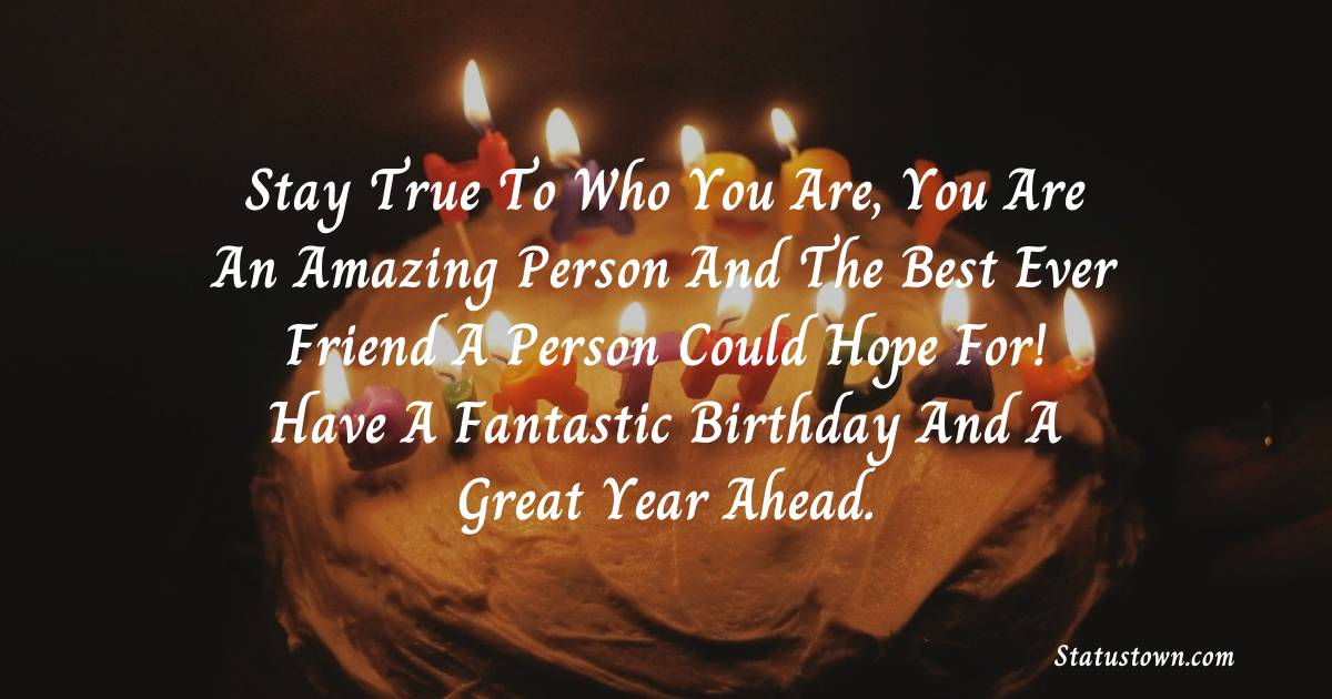Birthday Wishes for Friends -   Stay true to who you are, you are an amazing person and the best ever friend a person could hope for! Have a fantastic birthday and a great year ahead.