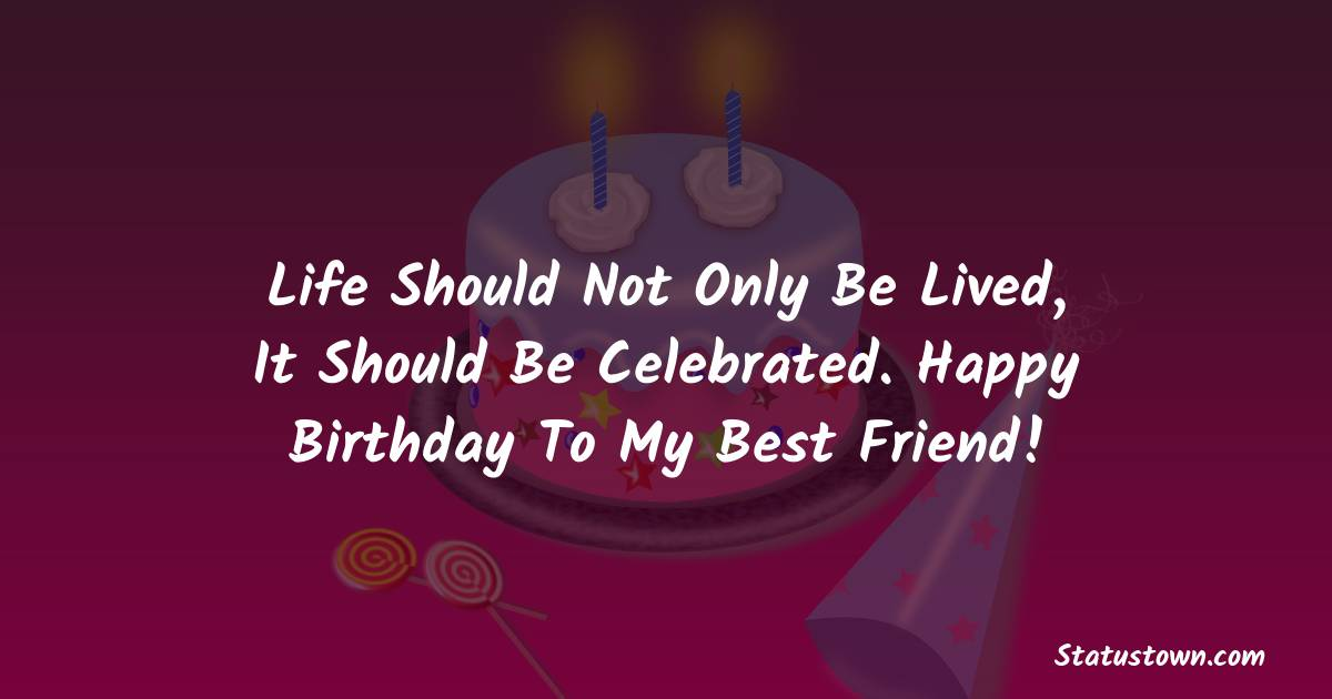 Birthday Wishes for Friends -   Life should not only be lived, it should be celebrated. Happy Birthday to my best friend!
