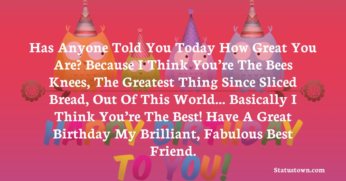 Birthday Wishes for Friends -   Has anyone told you today how great you are? Because I think you're the bees knees, the greatest thing since sliced bread, out of this world... basically I think you're the best! Have a great birthday my brilliant, fabulous best friend.