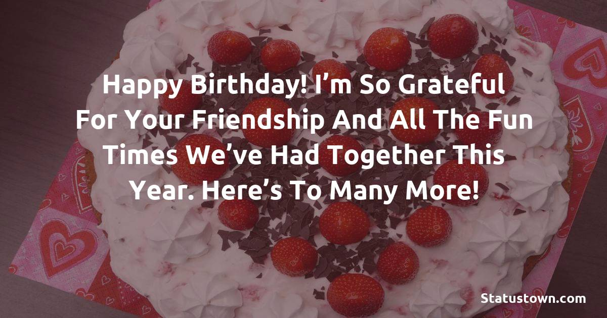 Birthday Wishes for Friends -   Happy birthday! I'm so grateful for your friendship and all the fun times we've had together this year. Here's to many more!