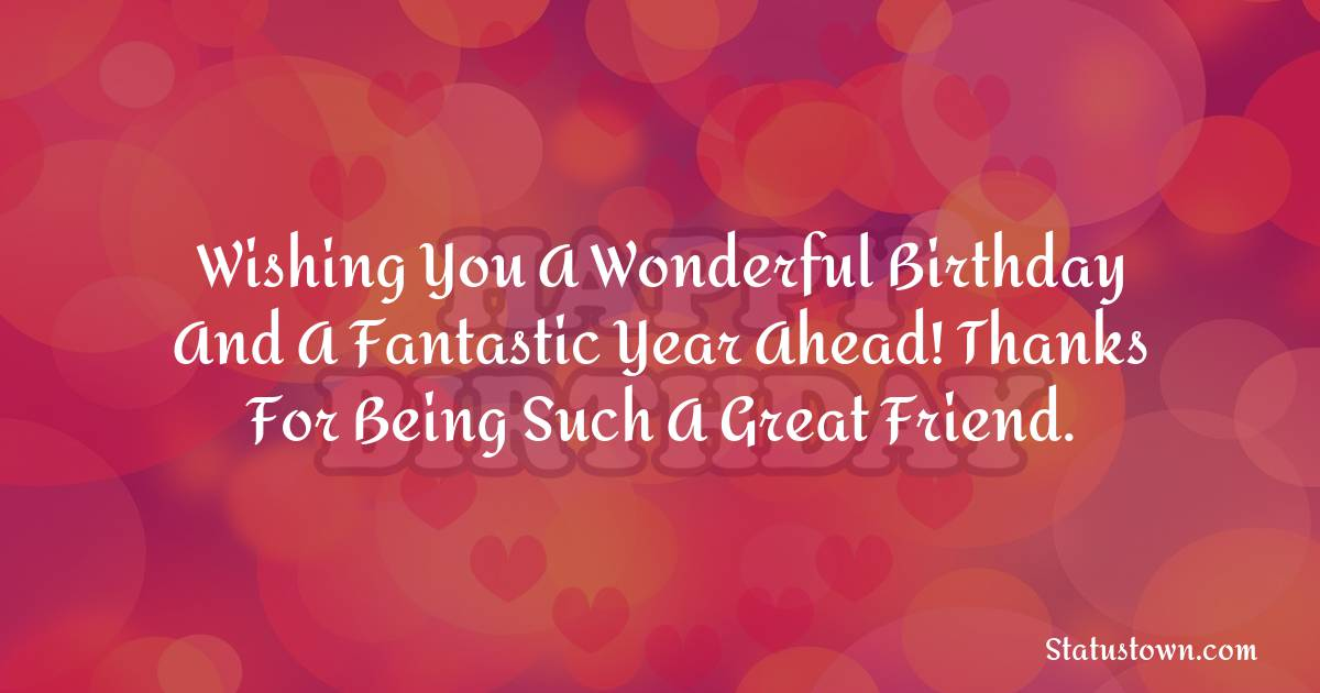 Birthday Wishes for Friends -   Wishing you a wonderful birthday and a fantastic year ahead! Thanks for being such a great friend.