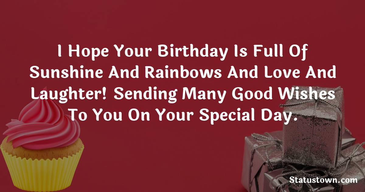 Birthday Wishes for Friends -   I hope your birthday is full of sunshine and rainbows and love and laughter! Sending many good wishes to you on your special day.