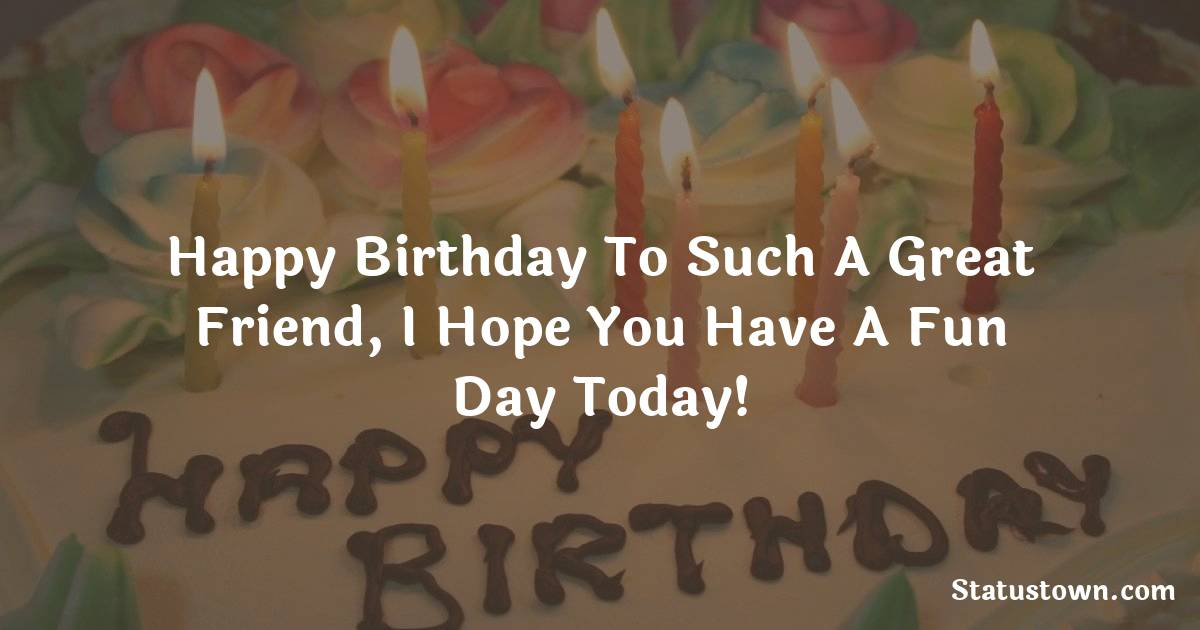 Birthday Wishes for Friends -   Happy birthday to such a great friend, I hope you have a fun day today!